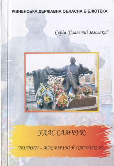 """""""Волинь"""" – моє вірую й ісповідую… Біобібліографічний покажчик до 100-річчя від дня народження Уласа Самчука (Сер. """"Славетні земляки"""")"""