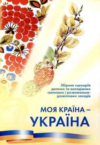 «Моя країна – Україна!». Збірник сценаріїв дитячих та молодіжних святкових і розважально-дозвіллєвих заходів