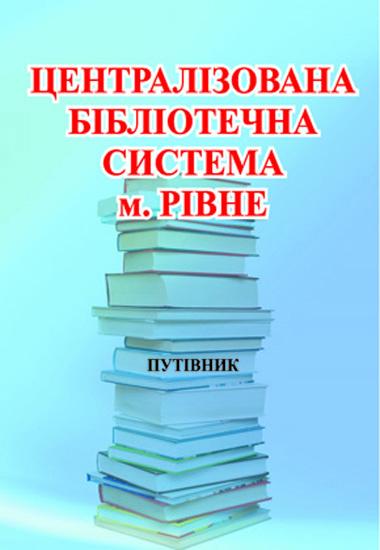 Централізована бібліотечна система м.Рівне.Путівник