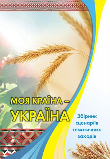 Моя країна – Україна!.Збірник сценаріїв тематичних заходів